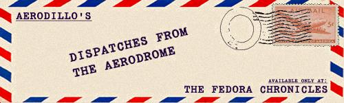The Fedora Chronicles: AeroDillo's Dispatches From The AeroDrome