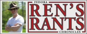 Ren's Rants - The Fedora Chronicles Eric 'Renderking' Fisk